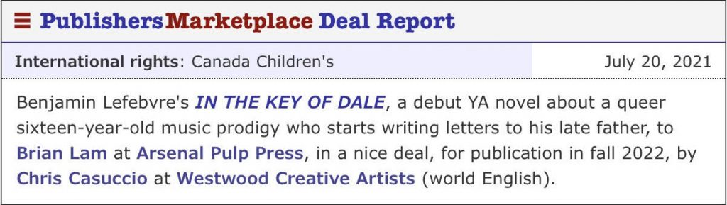 Publishers Marketplace Deal Report (International rights: Canada Children's), July 20, 2021: Benjamin Lefebvre's IN THE KEY OF DALE, a debut YA novel about a queer sixteen-year-old music prodigy who starts writing letters to his late father, to Brian Lam at Arsenal Pulp Press, in a nice deal, for publication in fall 2022, by Chris Casuccio at Westwood Creative Artists (world English).